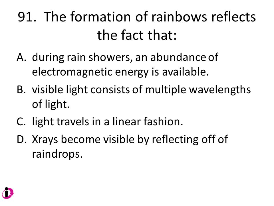 91. The formation of rainbows reflects the fact that: A.during rain showers, an abundance of electromagnetic energy is available. B.visible light cons