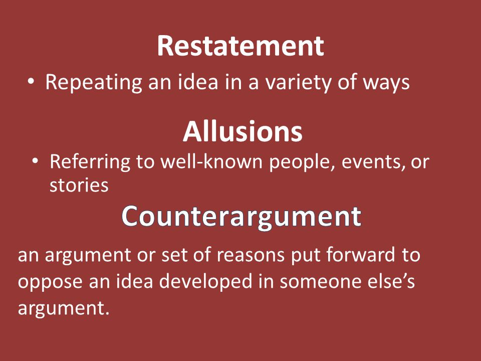 Restatement Repeating an idea in a variety of ways Allusions Referring to well-known people, events, or stories an argument or set of reasons put forw