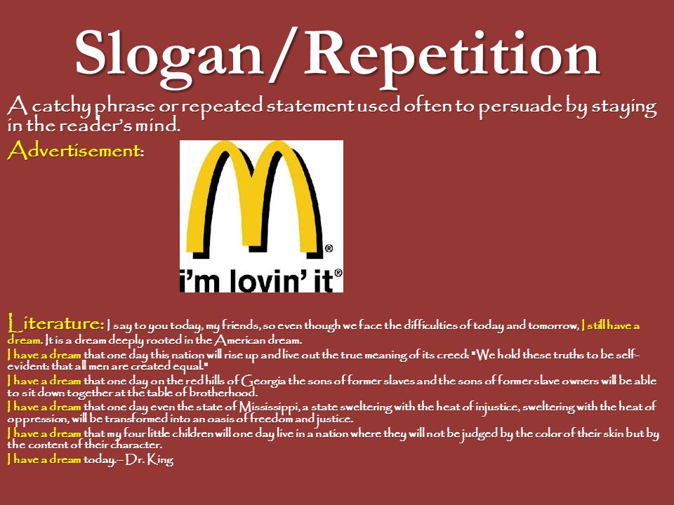 Slogan/Repetition A catchy phrase or repeated statement used often to persuade by staying in the reader's mind. Advertisement: Literature: I say to yo