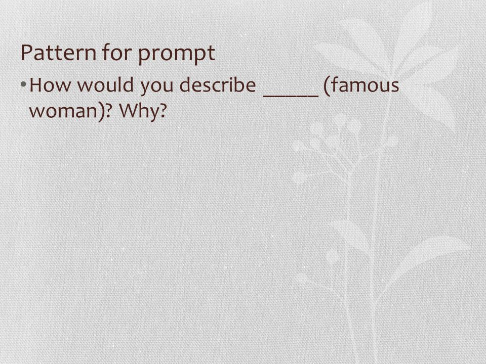 Pattern for prompt How would you describe _____ (famous woman)? Why?