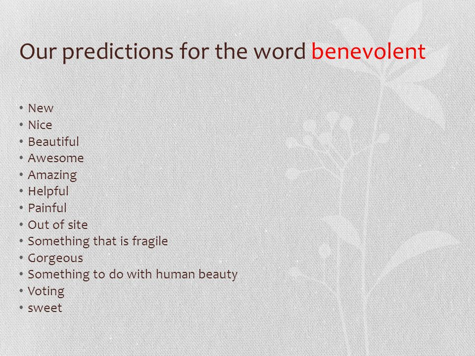 Our predictions for the word benevolent New Nice Beautiful Awesome Amazing Helpful Painful Out of site Something that is fragile Gorgeous Something to