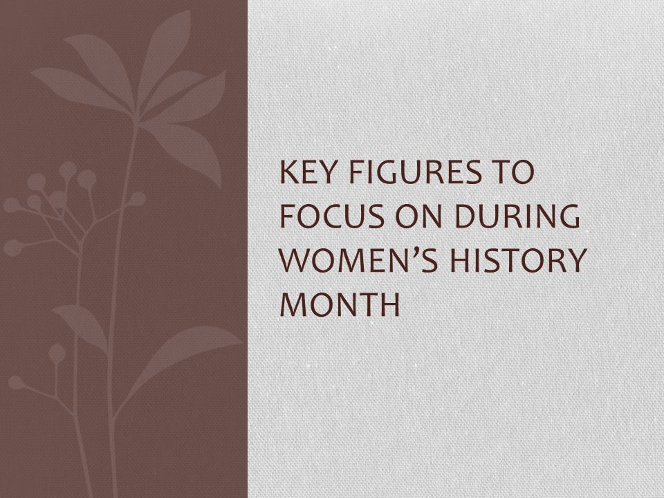 KEY FIGURES TO FOCUS ON DURING WOMEN'S HISTORY MONTH