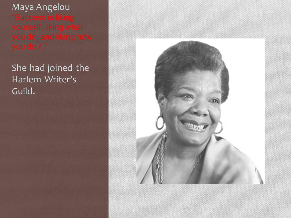 "Maya Angelou ""Success is liking yourself, liking what you do, and liking how you do it."" She had joined the Harlem Writer's Guild."