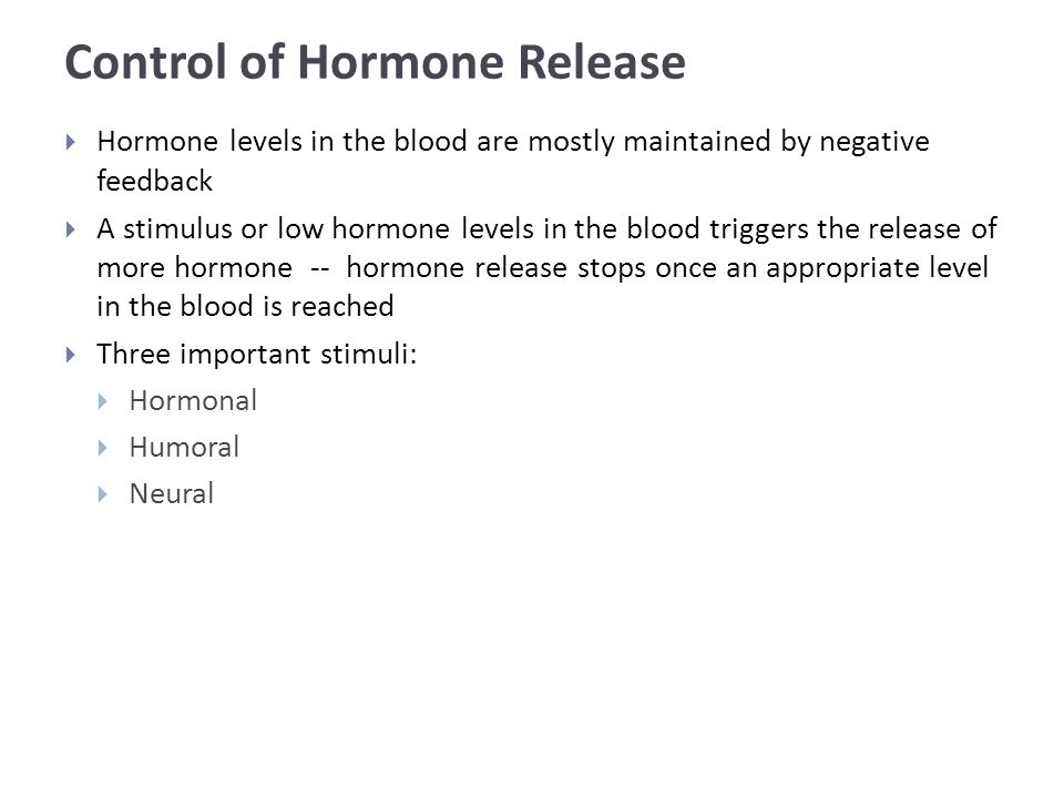 Control of Hormone Release  Hormone levels in the blood are mostly maintained by negative feedback  A stimulus or low hormone levels in the blood triggers the release of more hormone -- hormone release stops once an appropriate level in the blood is reached  Three important stimuli:  Hormonal  Humoral  Neural
