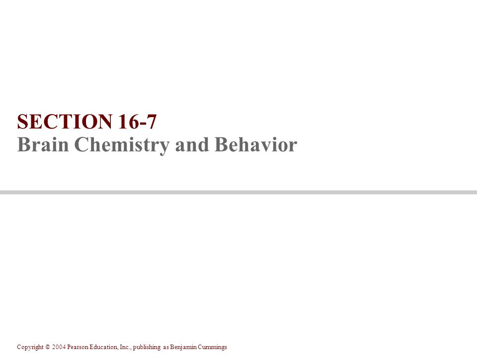 Copyright © 2004 Pearson Education, Inc., publishing as Benjamin Cummings SECTION 16-7 Brain Chemistry and Behavior