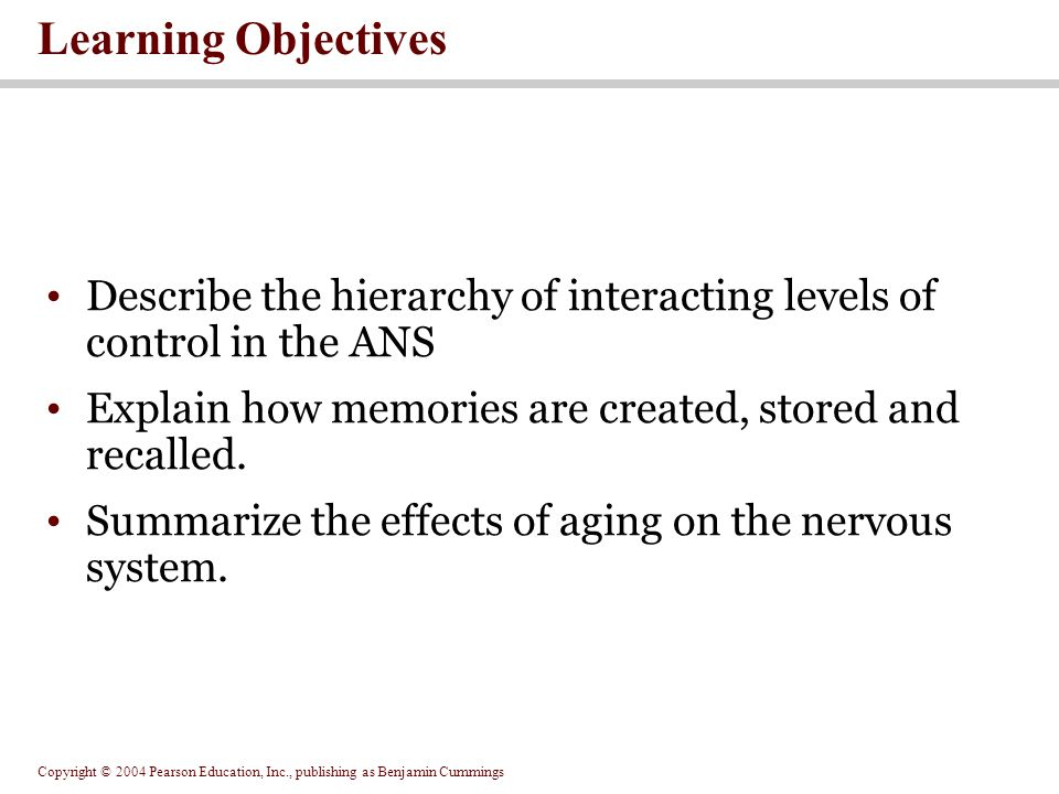 Copyright © 2004 Pearson Education, Inc., publishing as Benjamin Cummings Learning Objectives Describe the hierarchy of interacting levels of control in the ANS Explain how memories are created, stored and recalled.