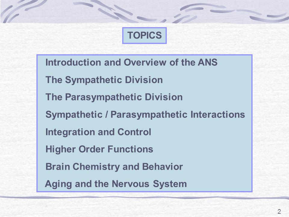 2 TOPICS Introduction and Overview of the ANS The Sympathetic Division The Parasympathetic Division Sympathetic / Parasympathetic Interactions Integration and Control Higher Order Functions Brain Chemistry and Behavior Aging and the Nervous System
