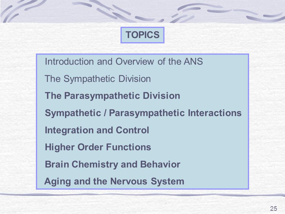 25 TOPICS Introduction and Overview of the ANS The Sympathetic Division The Parasympathetic Division Sympathetic / Parasympathetic Interactions Integration and Control Higher Order Functions Brain Chemistry and Behavior Aging and the Nervous System