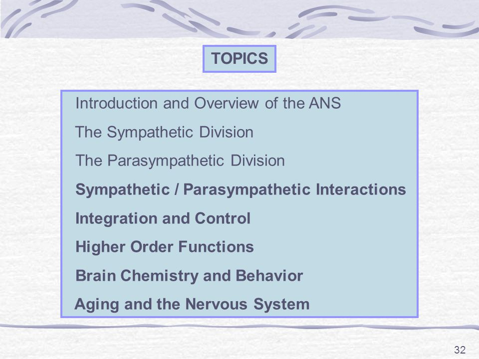 32 TOPICS Introduction and Overview of the ANS The Sympathetic Division The Parasympathetic Division Sympathetic / Parasympathetic Interactions Integr