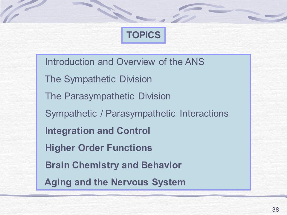 38 TOPICS Introduction and Overview of the ANS The Sympathetic Division The Parasympathetic Division Sympathetic / Parasympathetic Interactions Integration and Control Higher Order Functions Brain Chemistry and Behavior Aging and the Nervous System