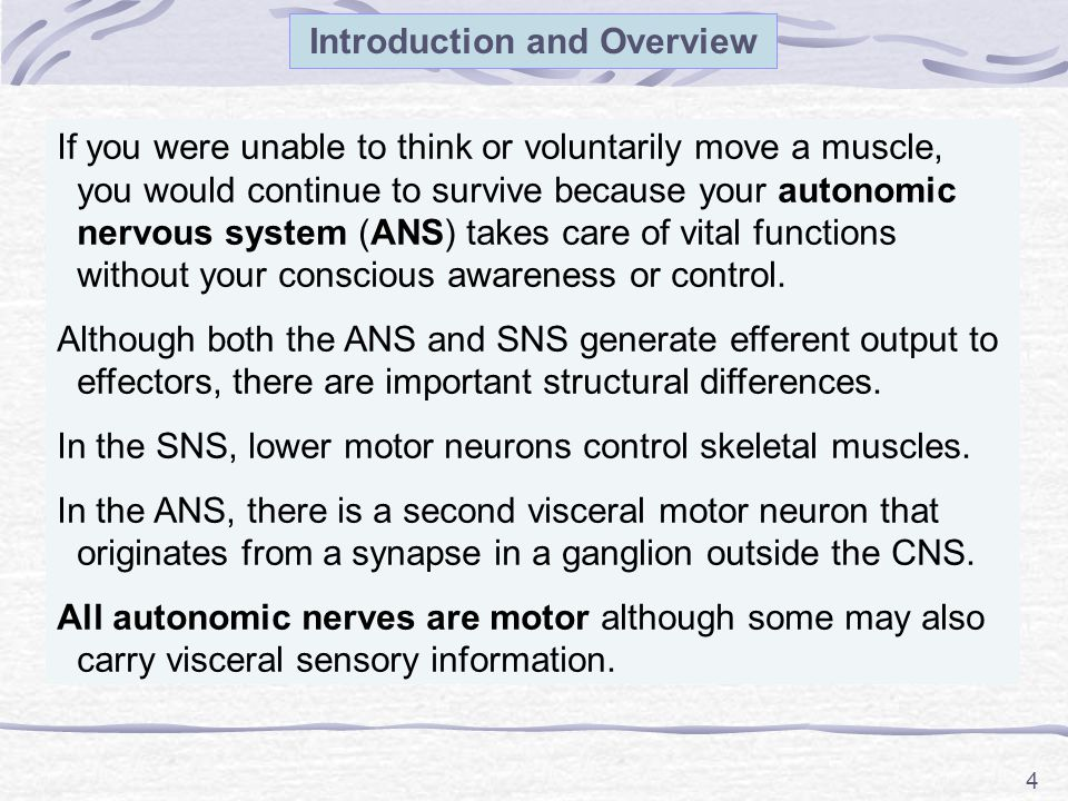 4 Introduction and Overview If you were unable to think or voluntarily move a muscle, you would continue to survive because your autonomic nervous system (ANS) takes care of vital functions without your conscious awareness or control.