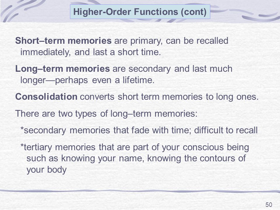 50 Short–term memories are primary, can be recalled immediately, and last a short time.