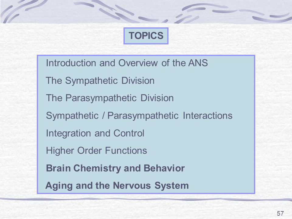 57 TOPICS Introduction and Overview of the ANS The Sympathetic Division The Parasympathetic Division Sympathetic / Parasympathetic Interactions Integration and Control Higher Order Functions Brain Chemistry and Behavior Aging and the Nervous System