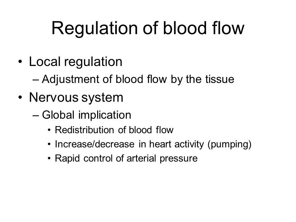 Regulation of blood flow Local regulation –Adjustment of blood flow by the tissue Nervous system –Global implication Redistribution of blood flow Incr
