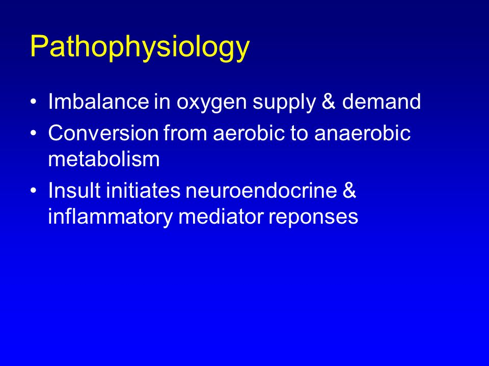 Imbalance in oxygen supply & demand Conversion from aerobic to anaerobic metabolism Insult initiates neuroendocrine & inflammatory mediator reponses Pathophysiology