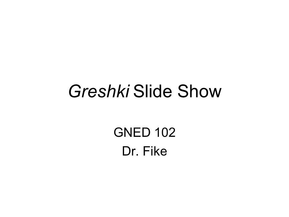 Greshki Slide Show GNED 102 Dr. Fike