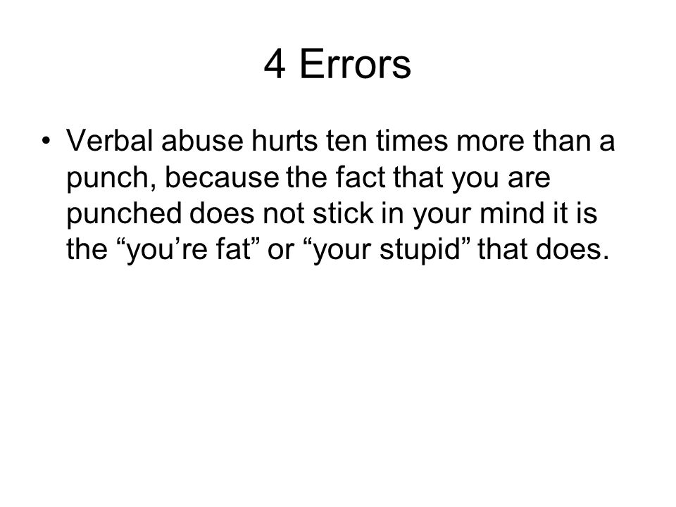 4 Errors Verbal abuse hurts ten times more than a punch, because the fact that you are punched does not stick in your mind it is the you're fat or your stupid that does.