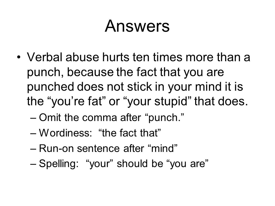 Answers Verbal abuse hurts ten times more than a punch, because the fact that you are punched does not stick in your mind it is the you're fat or your stupid that does.