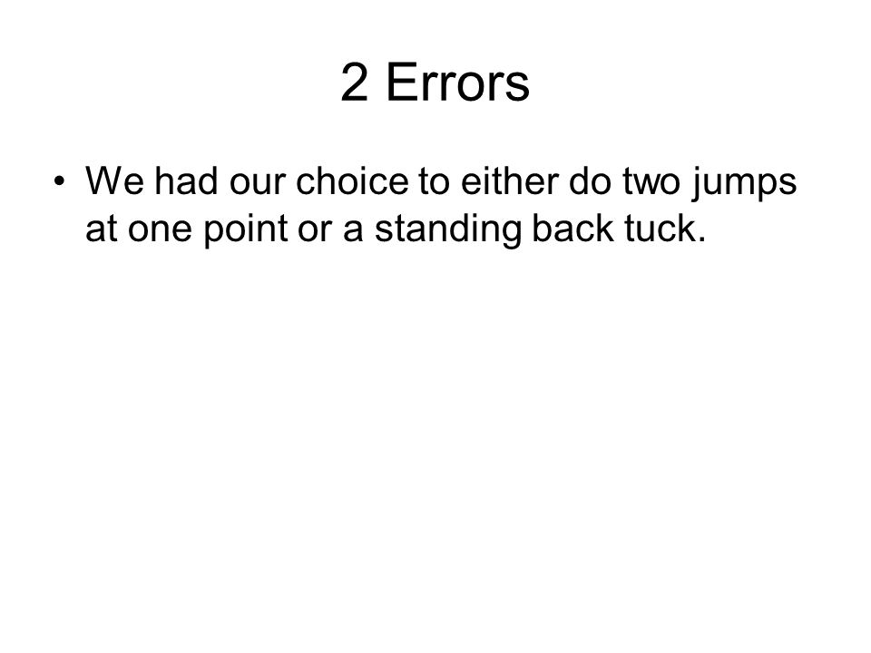 2 Errors We had our choice to either do two jumps at one point or a standing back tuck.