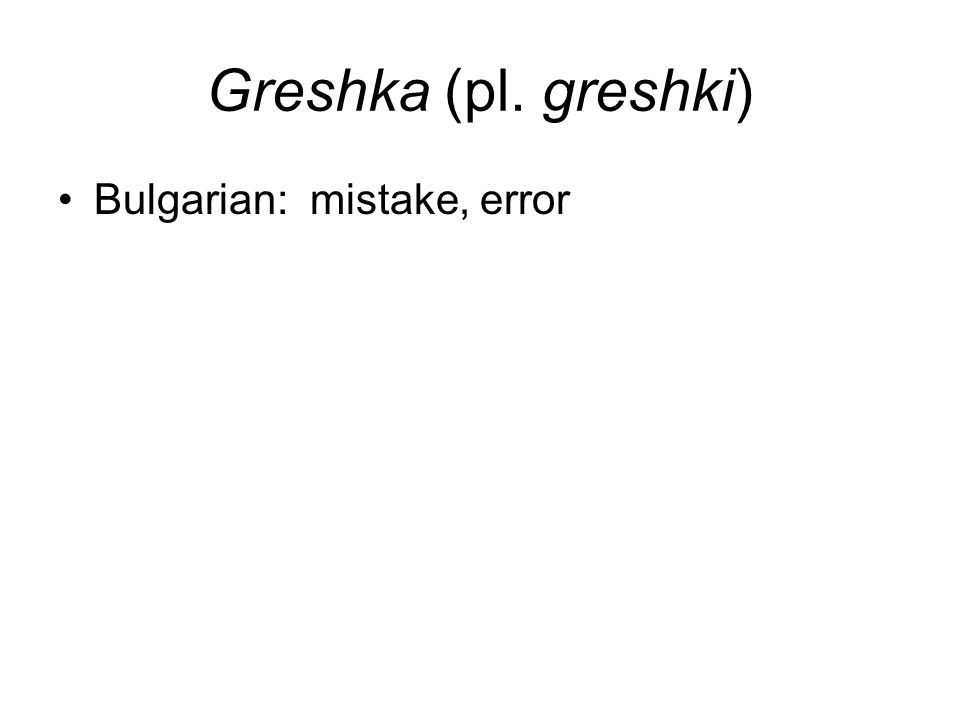 Greshka (pl. greshki) Bulgarian: mistake, error