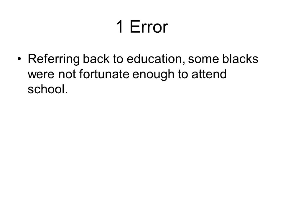 1 Error Referring back to education, some blacks were not fortunate enough to attend school.