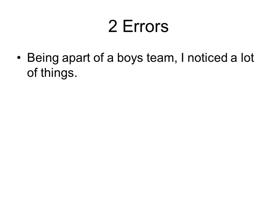 2 Errors Being apart of a boys team, I noticed a lot of things.