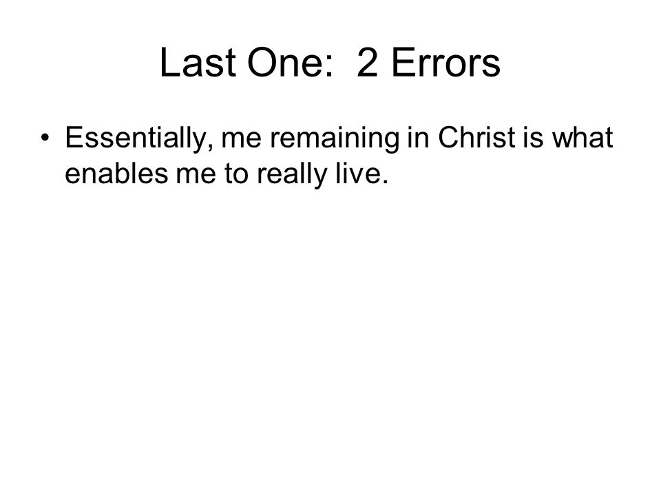 Last One: 2 Errors Essentially, me remaining in Christ is what enables me to really live.