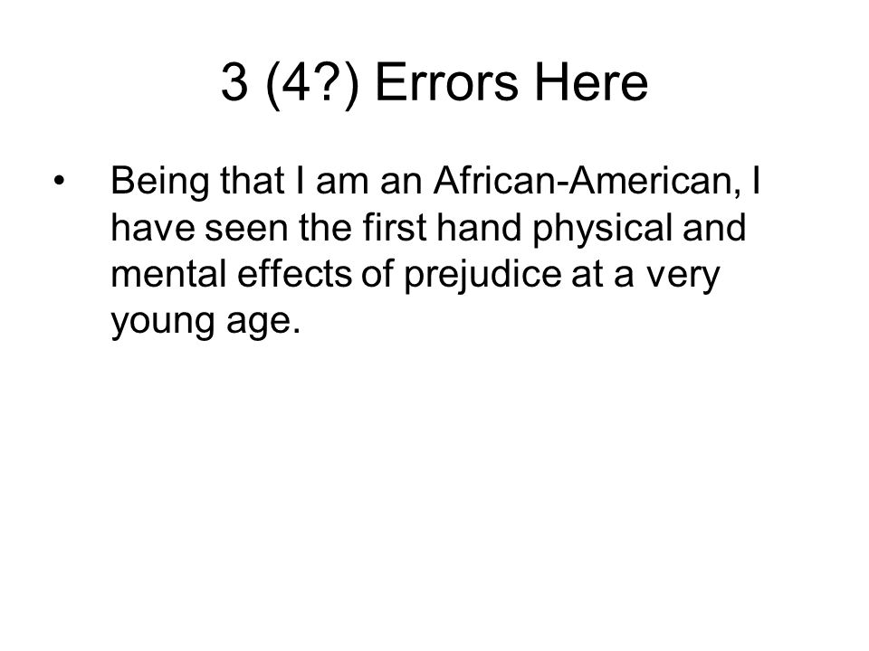 3 (4 ) Errors Here Being that I am an African-American, I have seen the first hand physical and mental effects of prejudice at a very young age.
