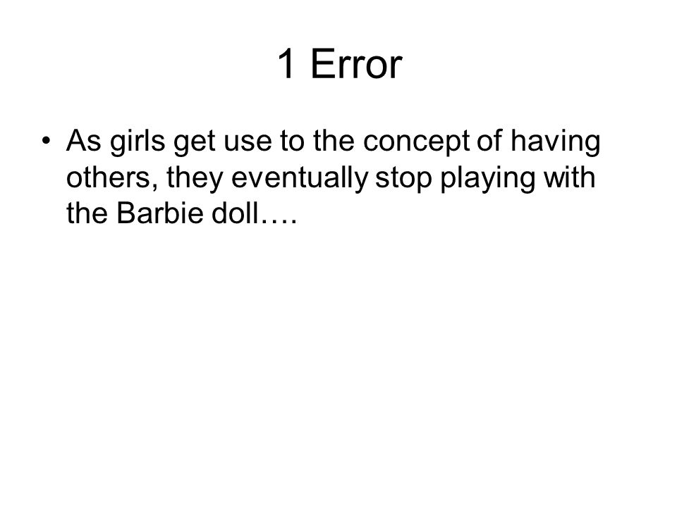 1 Error As girls get use to the concept of having others, they eventually stop playing with the Barbie doll….