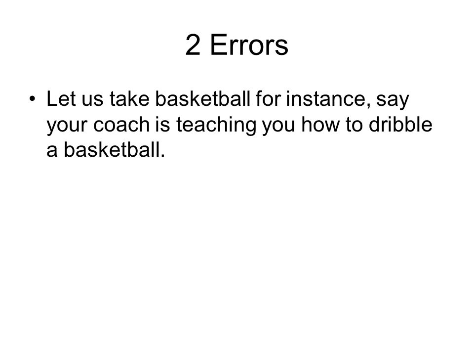 2 Errors Let us take basketball for instance, say your coach is teaching you how to dribble a basketball.
