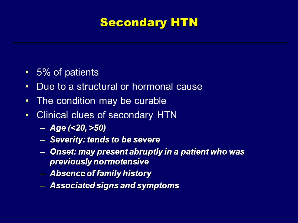 Secondary HTN 5% of patients Due to a structural or hormonal cause The condition may be curable Clinical clues of secondary HTN –Age ( 50) –Severity: tends to be severe –Onset: may present abruptly in a patient who was previously normotensive –Absence of family history –Associated signs and symptoms