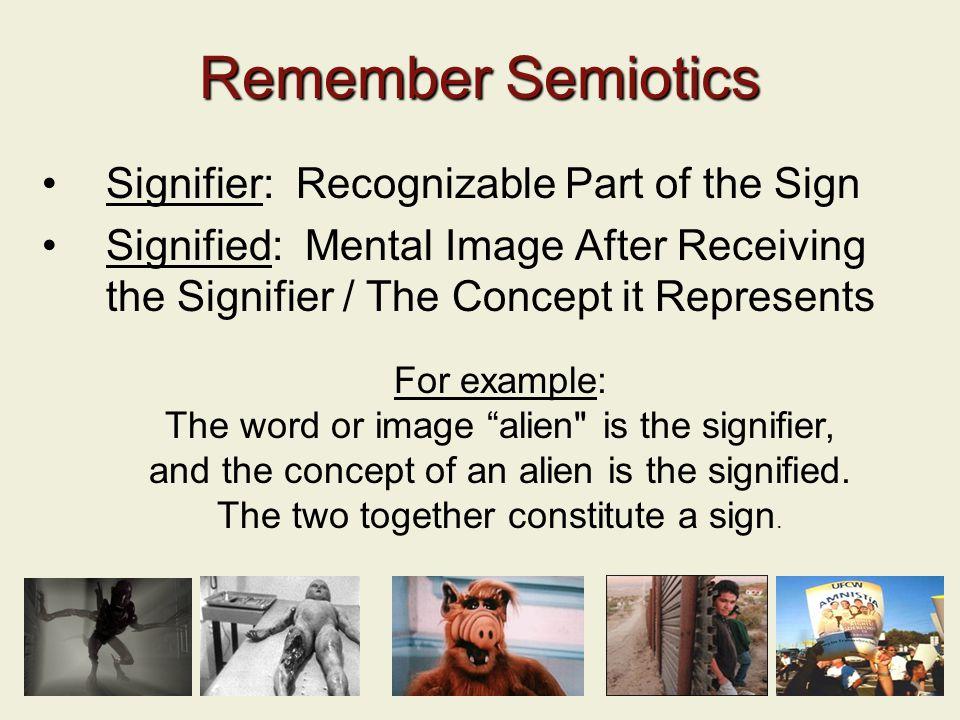 15 Remember Semiotics Signifier: Recognizable Part of the Sign Signified: Mental Image After Receiving the Signifier / The Concept it Represents For example: The word or image alien is the signifier, and the concept of an alien is the signified.