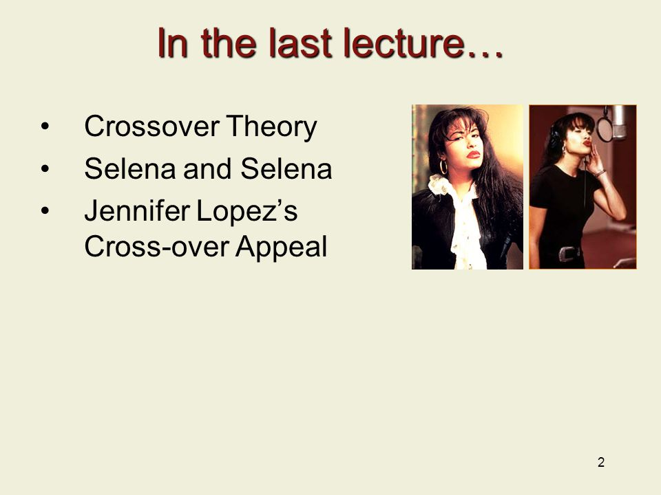 2 In the last lecture… Crossover Theory Selena and Selena Jennifer Lopez's Cross-over Appeal