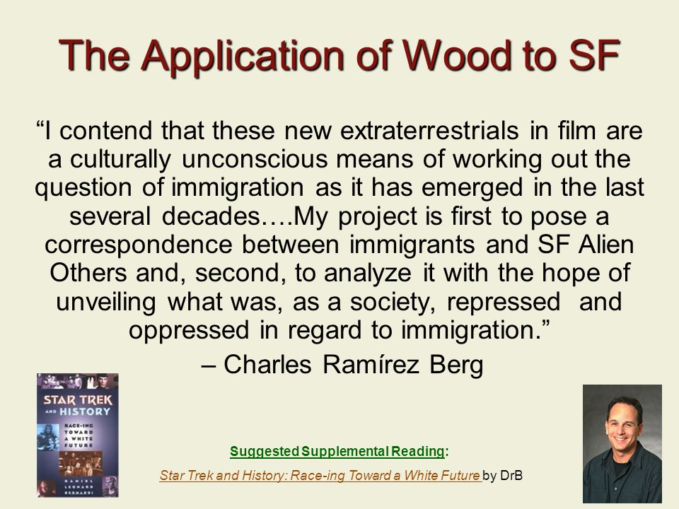 22 The Application of Wood to SF I contend that these new extraterrestrials in film are a culturally unconscious means of working out the question of immigration as it has emerged in the last several decades….My project is first to pose a correspondence between immigrants and SF Alien Others and, second, to analyze it with the hope of unveiling what was, as a society, repressed and oppressed in regard to immigration. – Charles Ramírez Berg Suggested Supplemental Reading: Star Trek and History: Race-ing Toward a White Future by DrBStar Trek and History: Race-ing Toward a White Future