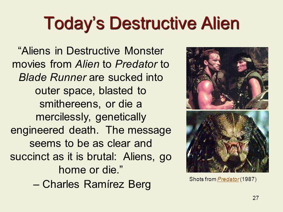 27 Today's Destructive Alien Aliens in Destructive Monster movies from Alien to Predator to Blade Runner are sucked into outer space, blasted to smithereens, or die a mercilessly, genetically engineered death.
