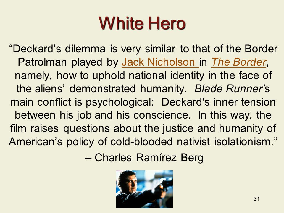 31 White Hero Deckard's dilemma is very similar to that of the Border Patrolman played by Jack Nicholson in The Border, namely, how to uphold national identity in the face of the aliens' demonstrated humanity.