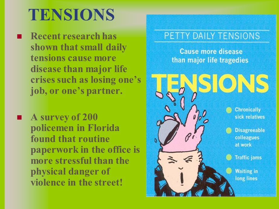 TENSIONS Recent research has shown that small daily tensions cause more disease than major life crises such as losing one's job, or one's partner.