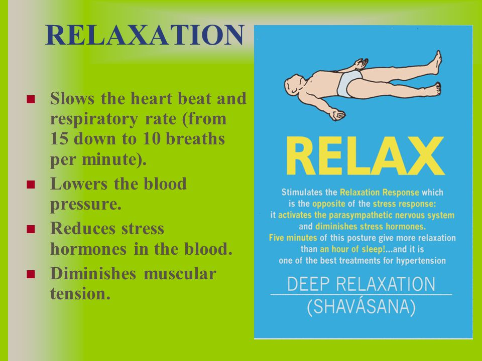 RELAXATION Slows the heart beat and respiratory rate (from 15 down to 10 breaths per minute).