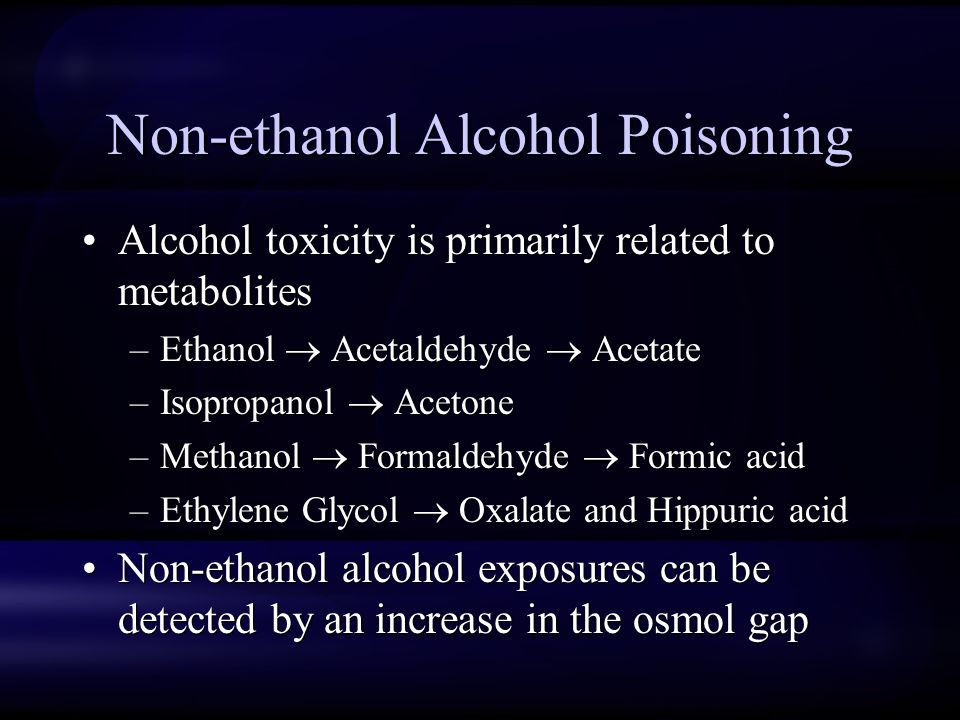 Non-ethanol Alcohol Poisoning Alcohol toxicity is primarily related to metabolites –Ethanol  Acetaldehyde  Acetate –Isopropanol  Acetone –Methanol  Formaldehyde  Formic acid –Ethylene Glycol  Oxalate and Hippuric acid Non-ethanol alcohol exposures can be detected by an increase in the osmol gap Alcohol toxicity is primarily related to metabolites –Ethanol  Acetaldehyde  Acetate –Isopropanol  Acetone –Methanol  Formaldehyde  Formic acid –Ethylene Glycol  Oxalate and Hippuric acid Non-ethanol alcohol exposures can be detected by an increase in the osmol gap