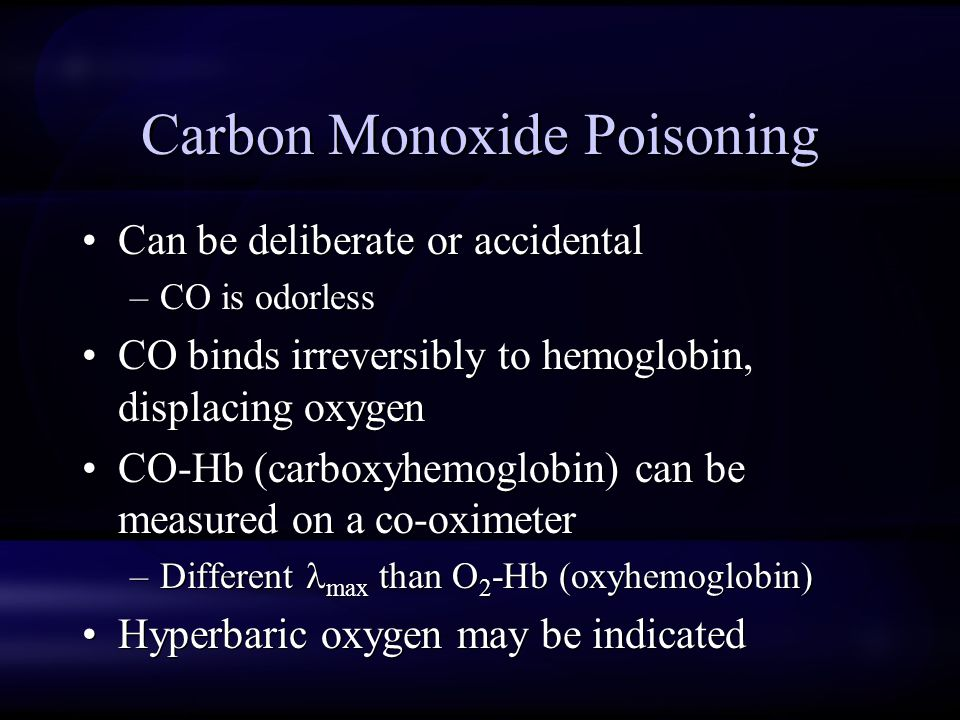 Carbon Monoxide Poisoning Can be deliberate or accidental –CO is odorless CO binds irreversibly to hemoglobin, displacing oxygen CO-Hb (carboxyhemoglobin) can be measured on a co-oximeter –Different max than O 2 -Hb (oxyhemoglobin) Hyperbaric oxygen may be indicated Can be deliberate or accidental –CO is odorless CO binds irreversibly to hemoglobin, displacing oxygen CO-Hb (carboxyhemoglobin) can be measured on a co-oximeter –Different max than O 2 -Hb (oxyhemoglobin) Hyperbaric oxygen may be indicated