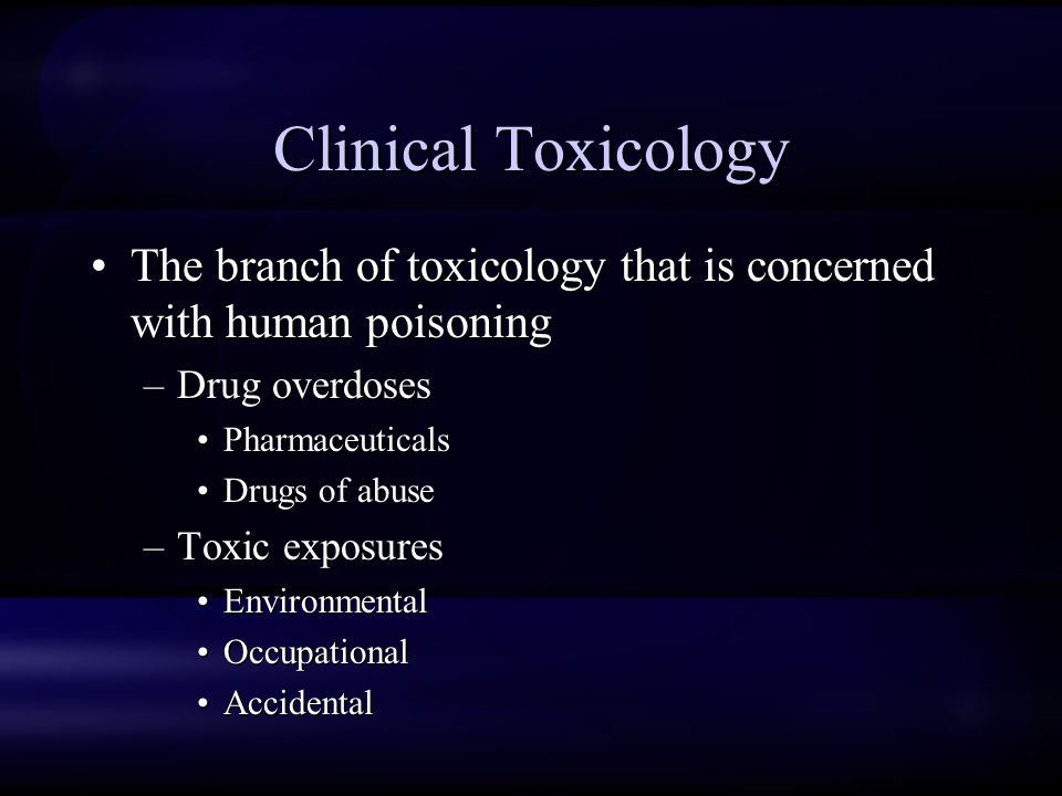 Clinical Toxicology The branch of toxicology that is concerned with human poisoning –Drug overdoses Pharmaceuticals Drugs of abuse –Toxic exposures Environmental Occupational Accidental The branch of toxicology that is concerned with human poisoning –Drug overdoses Pharmaceuticals Drugs of abuse –Toxic exposures Environmental Occupational Accidental