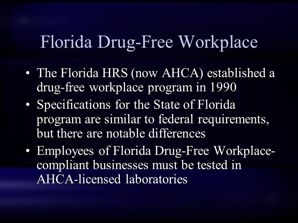 Florida Drug-Free Workplace The Florida HRS (now AHCA) established a drug-free workplace program in 1990 Specifications for the State of Florida program are similar to federal requirements, but there are notable differences Employees of Florida Drug-Free Workplace- compliant businesses must be tested in AHCA-licensed laboratories The Florida HRS (now AHCA) established a drug-free workplace program in 1990 Specifications for the State of Florida program are similar to federal requirements, but there are notable differences Employees of Florida Drug-Free Workplace- compliant businesses must be tested in AHCA-licensed laboratories