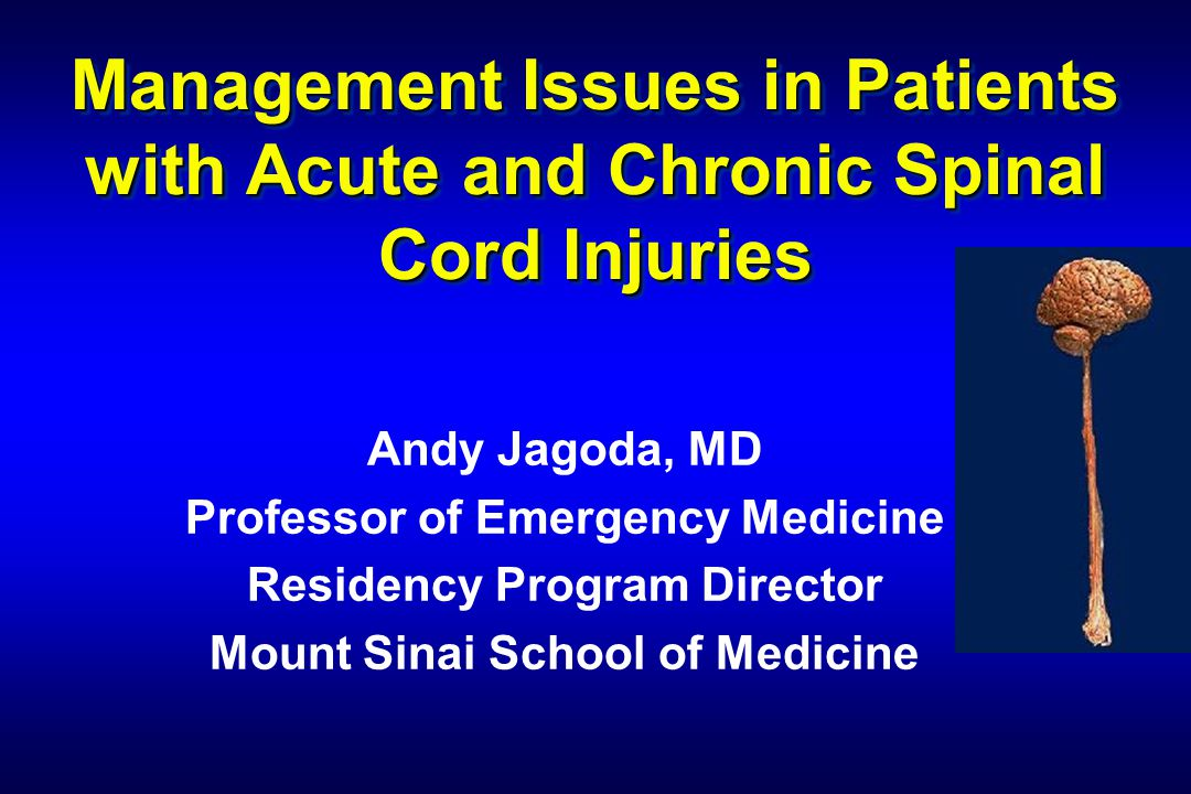 Management Issues in Patients with Acute and Chronic Spinal Cord Injuries Andy Jagoda, MD Professor of Emergency Medicine Residency Program Director M