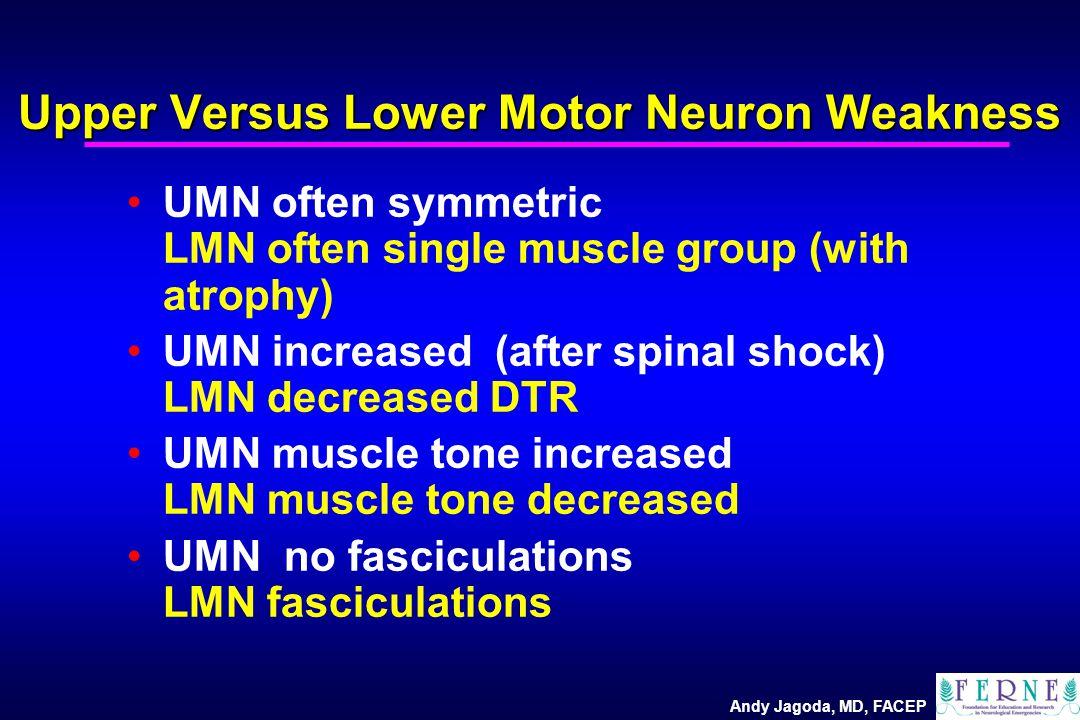 Andy Jagoda, MD, FACEP Upper Versus Lower Motor Neuron Weakness UMN often symmetric LMN often single muscle group (with atrophy) UMN increased (after spinal shock) LMN decreased DTR UMN muscle tone increased LMN muscle tone decreased UMN no fasciculations LMN fasciculations
