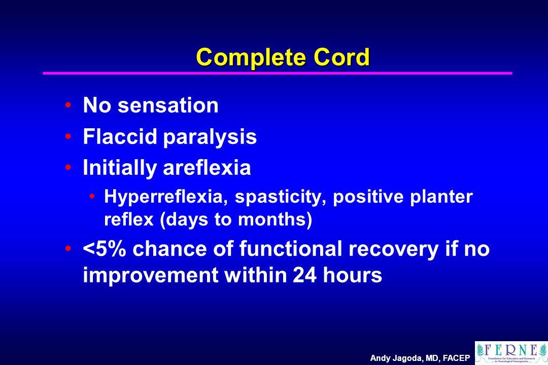 Andy Jagoda, MD, FACEP Complete Cord No sensation Flaccid paralysis Initially areflexia Hyperreflexia, spasticity, positive planter reflex (days to mo
