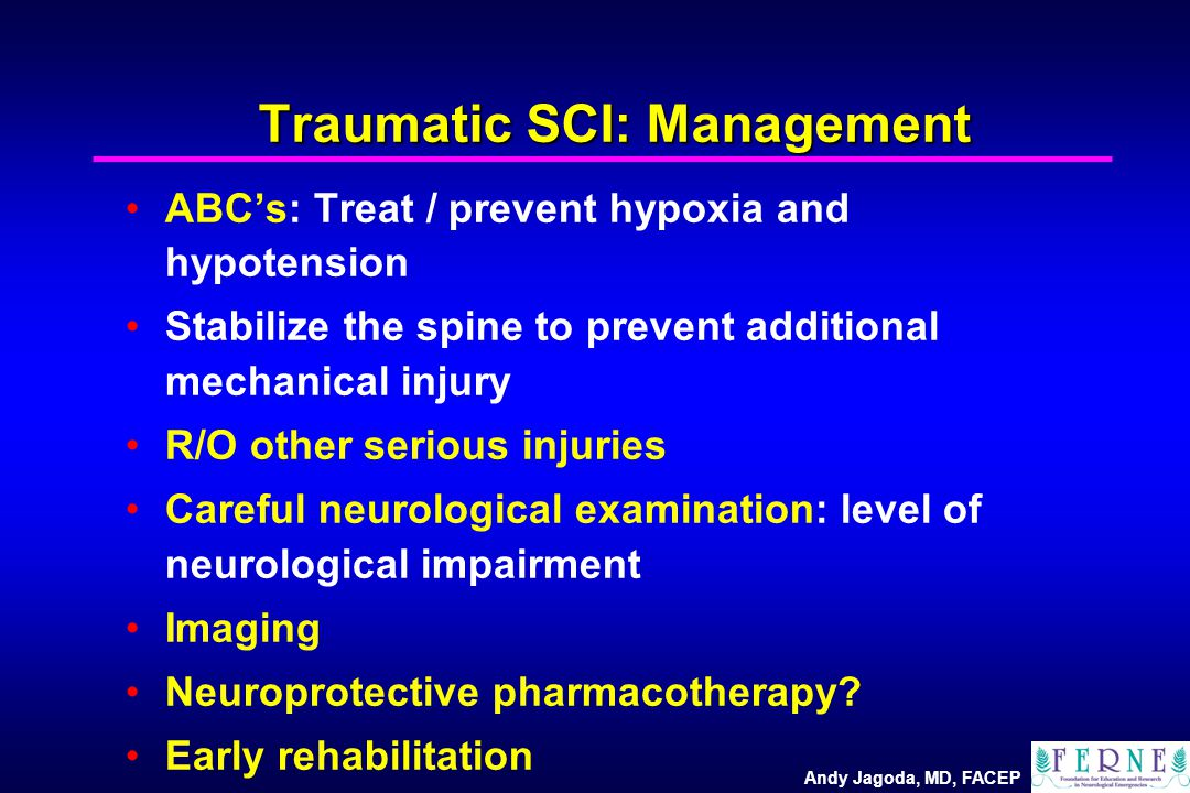 Andy Jagoda, MD, FACEP Traumatic SCI: Management ABC's: Treat / prevent hypoxia and hypotension Stabilize the spine to prevent additional mechanical injury R/O other serious injuries Careful neurological examination: level of neurological impairment Imaging Neuroprotective pharmacotherapy.