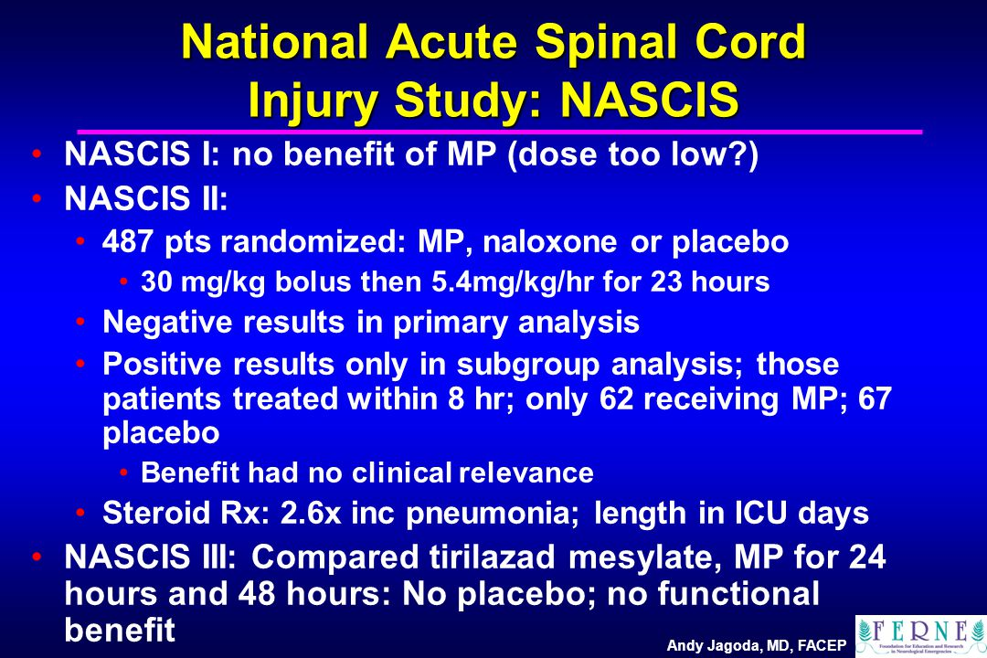 Andy Jagoda, MD, FACEP National Acute Spinal Cord Injury Study: NASCIS NASCIS I: no benefit of MP (dose too low?) NASCIS II: 487 pts randomized: MP, n