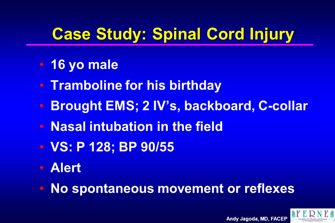 Andy Jagoda, MD, FACEP Case Study: Spinal Cord Injury 16 yo male Tramboline for his birthday Brought EMS; 2 IV's, backboard, C-collar Nasal intubation