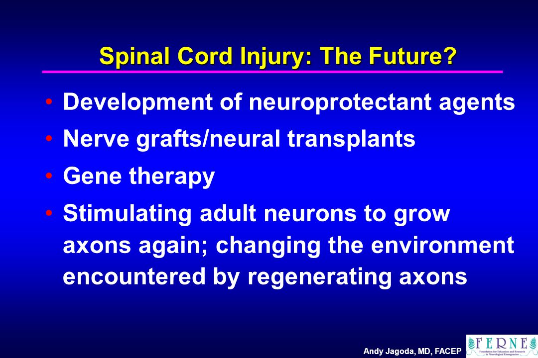 Andy Jagoda, MD, FACEP Spinal Cord Injury: The Future? Development of neuroprotectant agents Nerve grafts/neural transplants Gene therapy Stimulating
