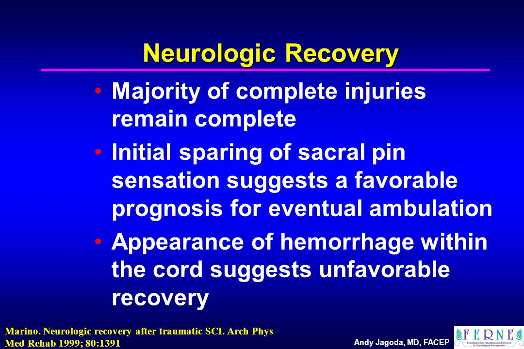 Andy Jagoda, MD, FACEP Neurologic Recovery Majority of complete injuries remain complete Initial sparing of sacral pin sensation suggests a favorable prognosis for eventual ambulation Appearance of hemorrhage within the cord suggests unfavorable recovery Marino.
